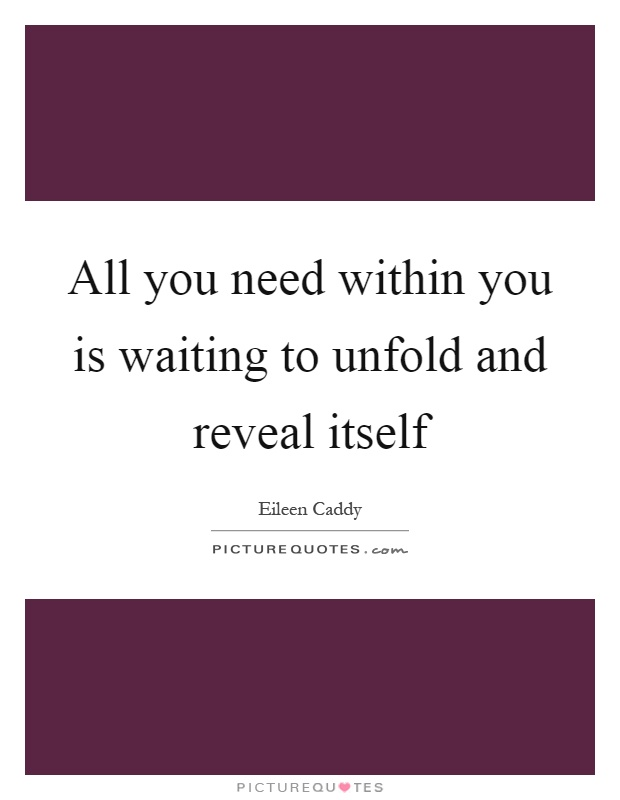 All you need within you is waiting to unfold and reveal itself Picture Quote #1