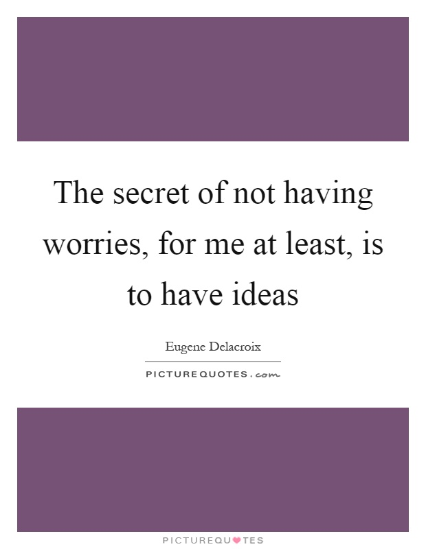 The secret of not having worries, for me at least, is to have ideas Picture Quote #1