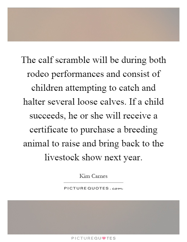 The calf scramble will be during both rodeo performances and consist of children attempting to catch and halter several loose calves. If a child succeeds, he or she will receive a certificate to purchase a breeding animal to raise and bring back to the livestock show next year Picture Quote #1