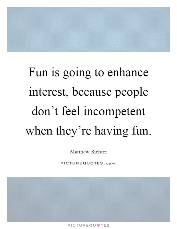 Fun is going to enhance interest, because people don't feel incompetent when they're having fun Picture Quote #1