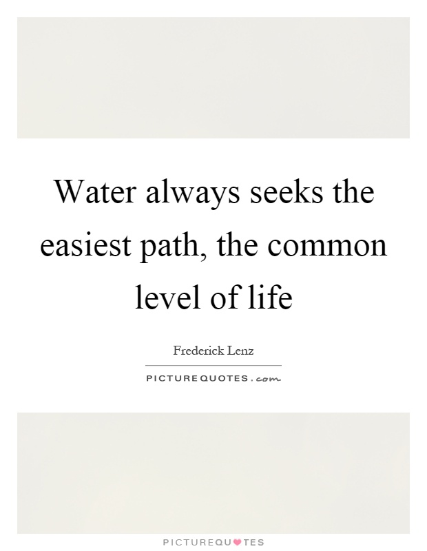 Water always seeks the easiest path, the common level of life Picture Quote #1