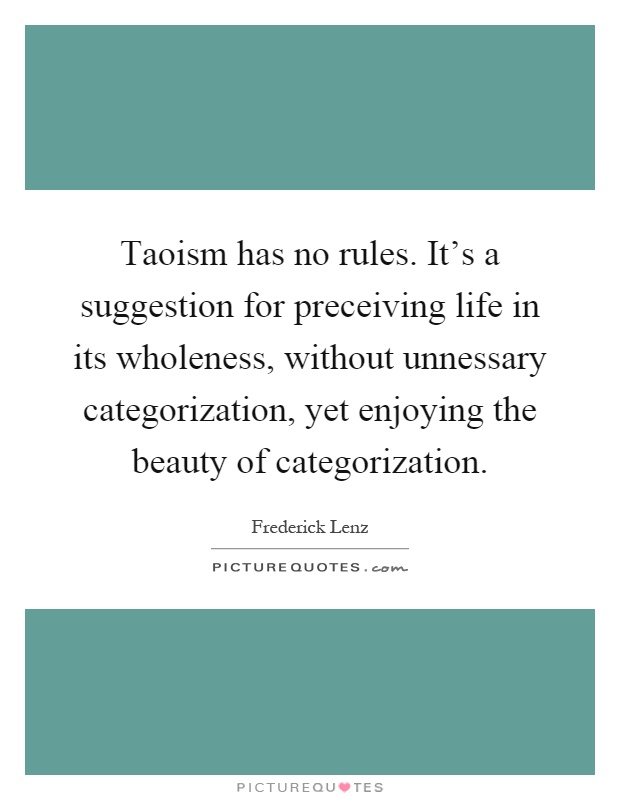 Taoism has no rules. It's a suggestion for preceiving life in its wholeness, without unnessary categorization, yet enjoying the beauty of categorization Picture Quote #1