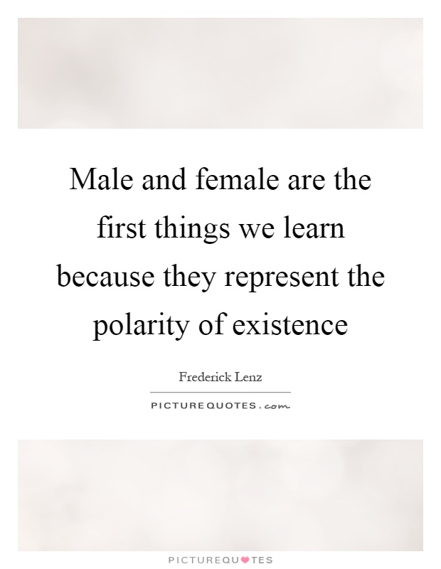 Male and female are the first things we learn because they represent the polarity of existence Picture Quote #1