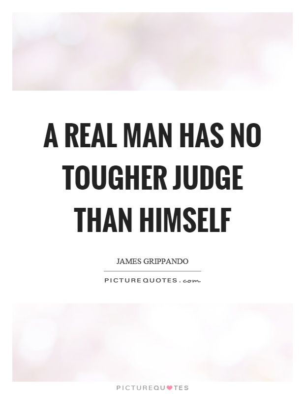 A real man has no tougher judge than himself Picture Quote #1
