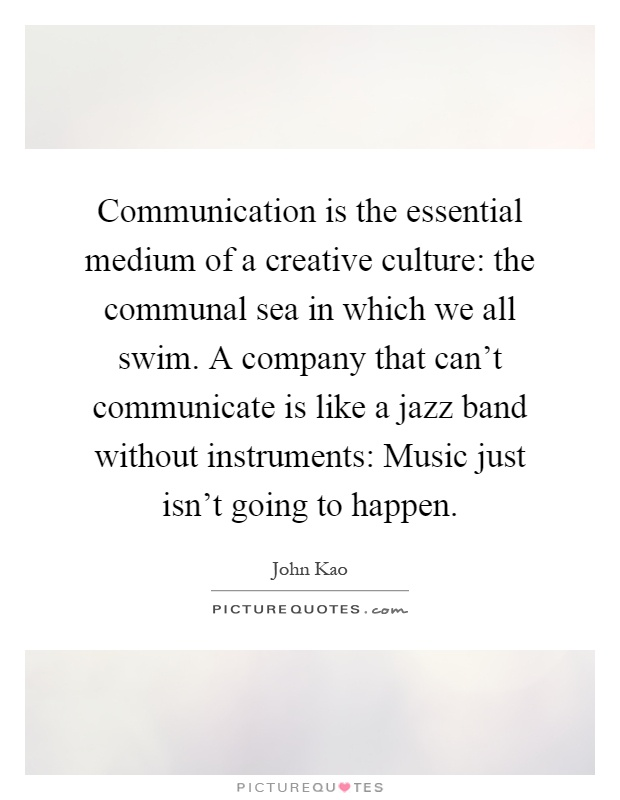 Communication is the essential medium of a creative culture: the communal sea in which we all swim. A company that can't communicate is like a jazz band without instruments: Music just isn't going to happen Picture Quote #1