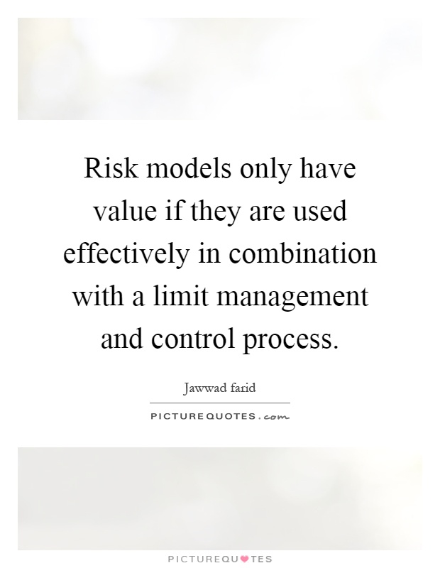Risk models only have value if they are used effectively in combination with a limit management and control process Picture Quote #1