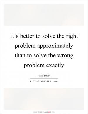 Be approximately right rather than exactly wrong picture quotes