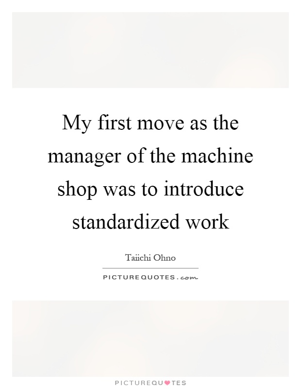 My first move as the manager of the machine shop was to introduce standardized work Picture Quote #1