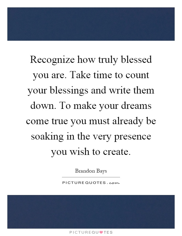 Recognize how truly blessed you are. Take time to count your blessings and write them down. To make your dreams come true you must already be soaking in the very presence you wish to create Picture Quote #1