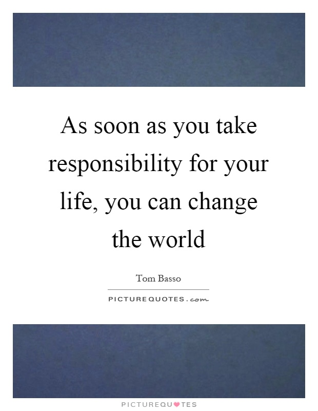 As soon as you take responsibility for your life, you can change the world Picture Quote #1