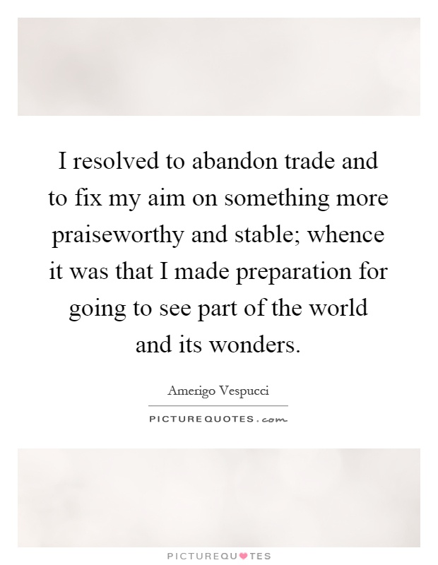 I resolved to abandon trade and to fix my aim on something more praiseworthy and stable; whence it was that I made preparation for going to see part of the world and its wonders Picture Quote #1