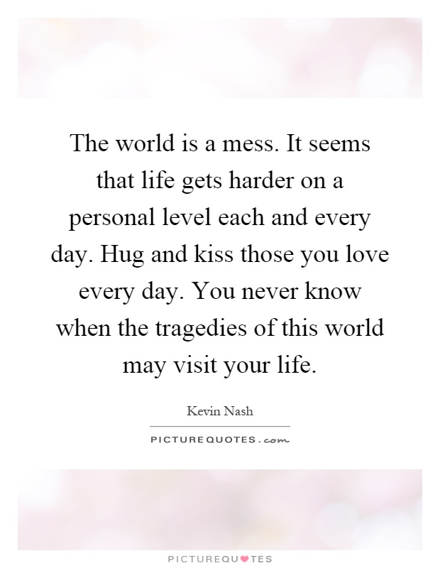 The world is a mess. It seems that life gets harder on a personal level each and every day. Hug and kiss those you love every day. You never know when the tragedies of this world may visit your life Picture Quote #1
