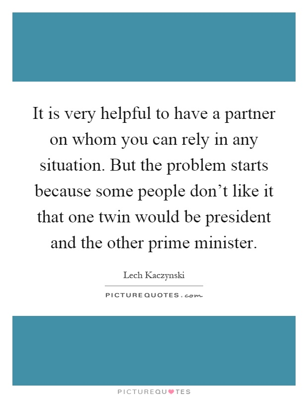 It is very helpful to have a partner on whom you can rely in any situation. But the problem starts because some people don't like it that one twin would be president and the other prime minister Picture Quote #1