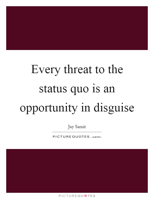 Every threat to the status quo is an opportunity in disguise Picture Quote #1