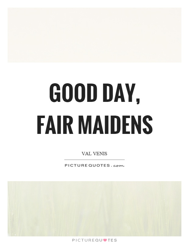 Good day, fair maidens Picture Quote #1