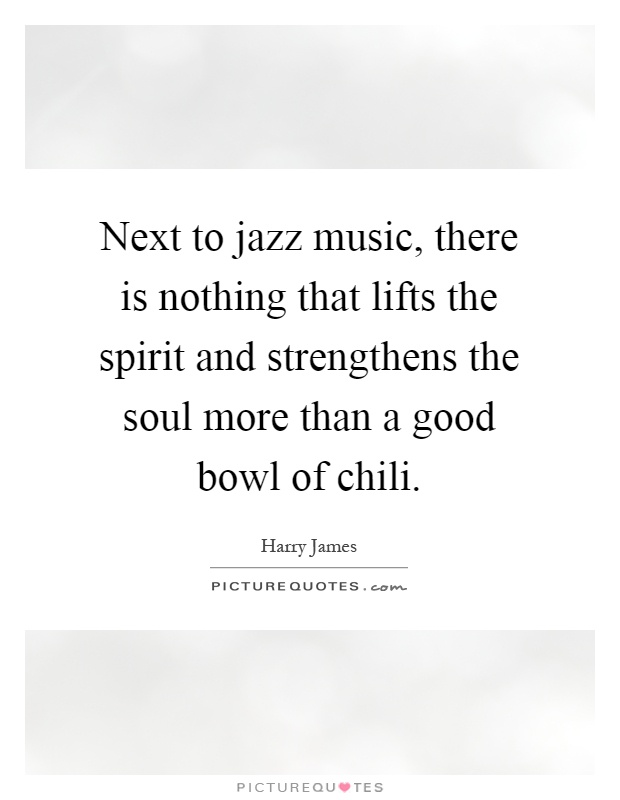 Next to jazz music, there is nothing that lifts the spirit and strengthens the soul more than a good bowl of chili Picture Quote #1