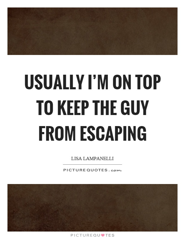 Usually I'm on top to keep the guy from escaping Picture Quote #1