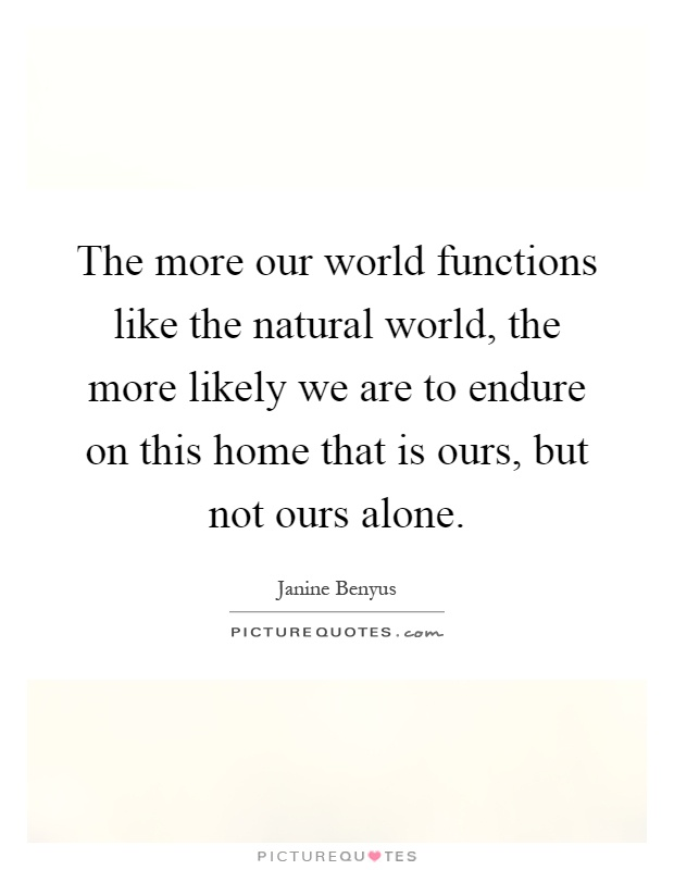 The more our world functions like the natural world, the more likely we are to endure on this home that is ours, but not ours alone Picture Quote #1