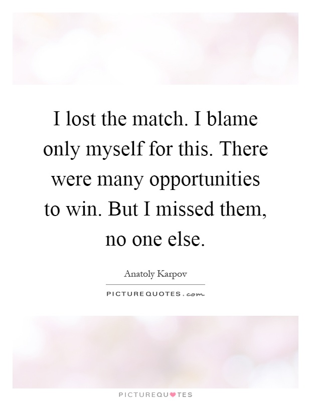 I lost the match. I blame only myself for this. There were many opportunities to win. But I missed them, no one else Picture Quote #1