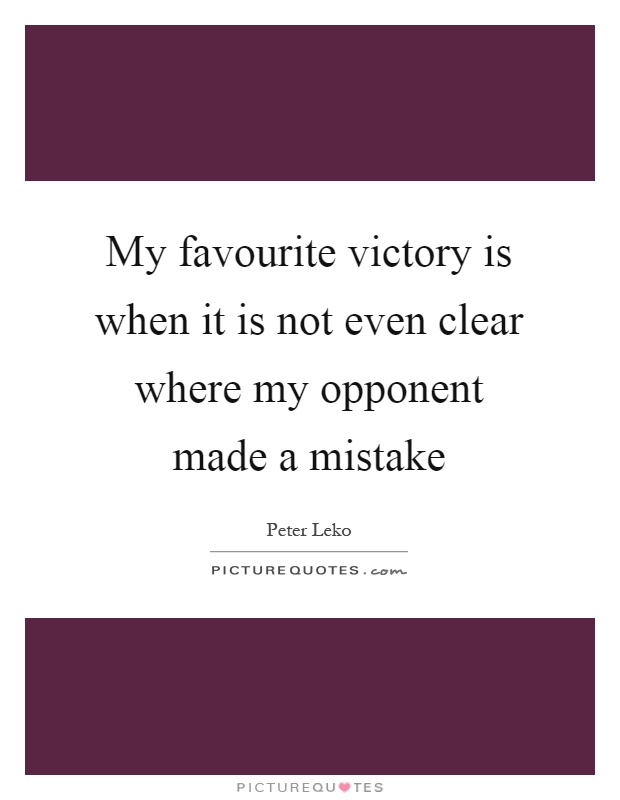 My favourite victory is when it is not even clear where my opponent made a mistake Picture Quote #1