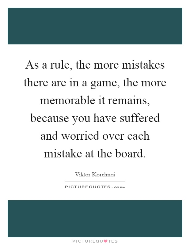 As a rule, the more mistakes there are in a game, the more memorable it remains, because you have suffered and worried over each mistake at the board Picture Quote #1