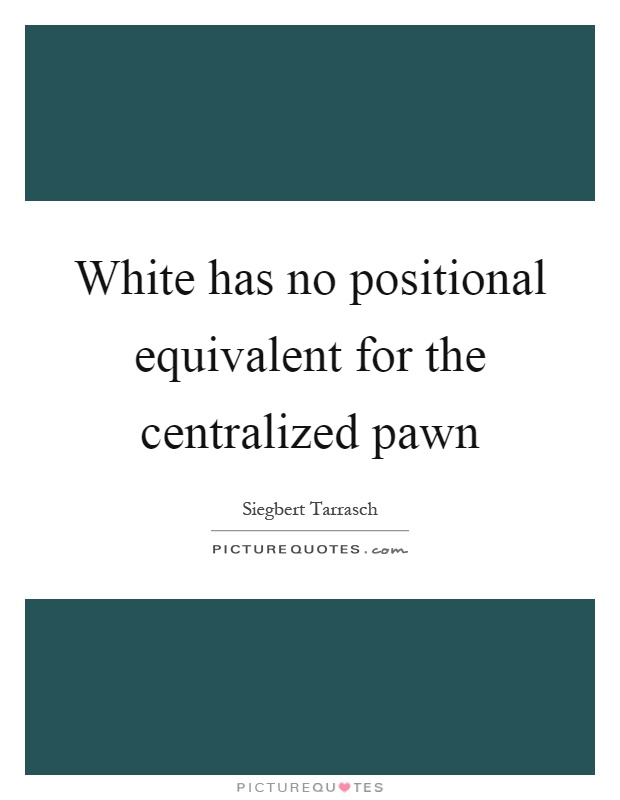 White has no positional equivalent for the centralized pawn Picture Quote #1