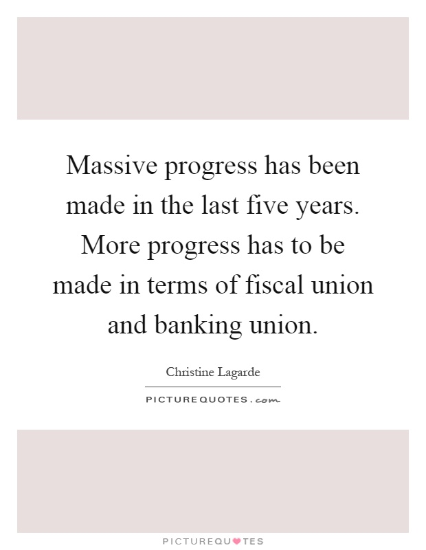Massive progress has been made in the last five years. More progress has to be made in terms of fiscal union and banking union Picture Quote #1