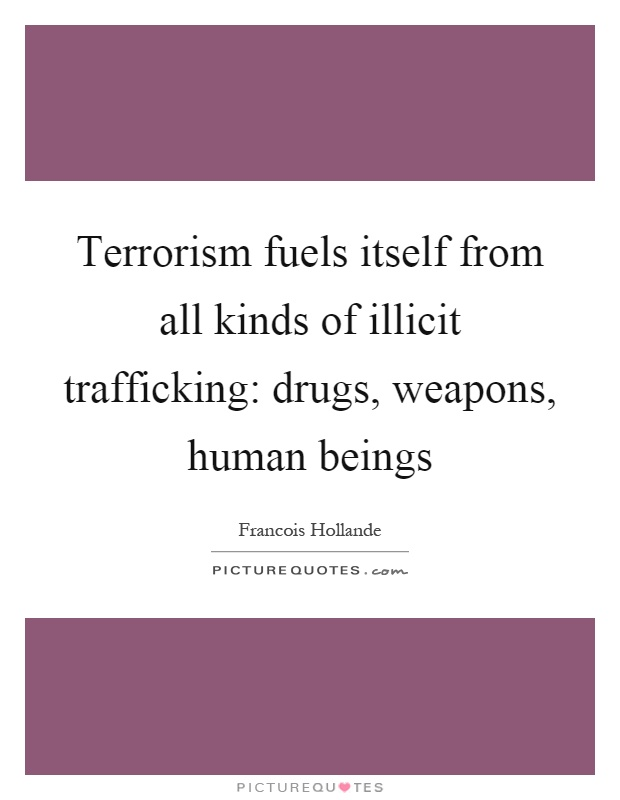 Terrorism fuels itself from all kinds of illicit trafficking: drugs, weapons, human beings Picture Quote #1