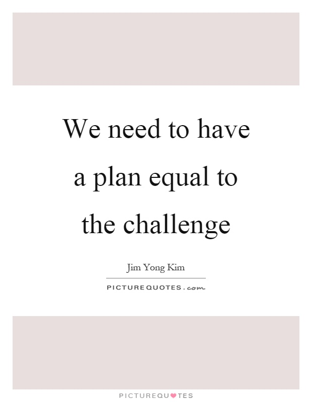 We need to have a plan equal to the challenge Picture Quote #1