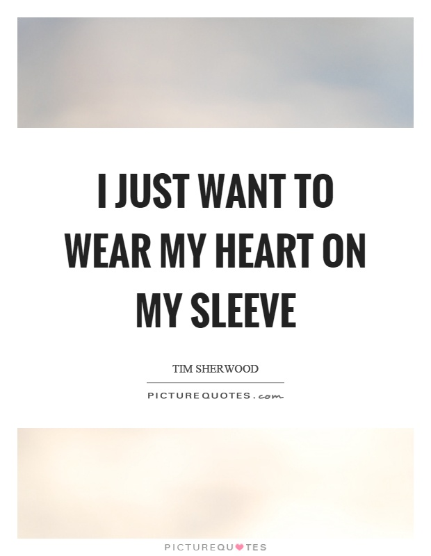 I just want to wear my heart on my sleeve Picture Quote #1
