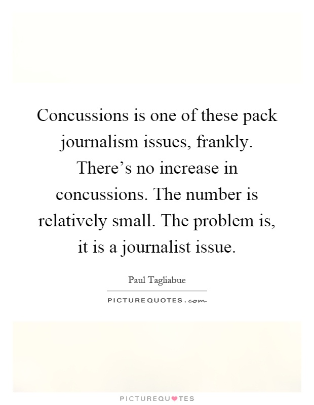 Concussions is one of these pack journalism issues, frankly. There's no increase in concussions. The number is relatively small. The problem is, it is a journalist issue Picture Quote #1
