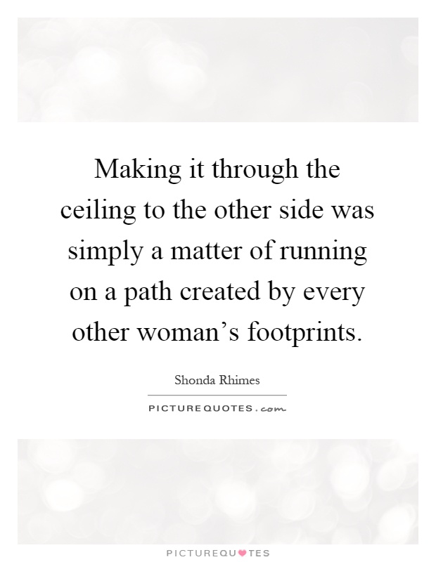 Making it through the ceiling to the other side was simply a matter of running on a path created by every other woman's footprints Picture Quote #1