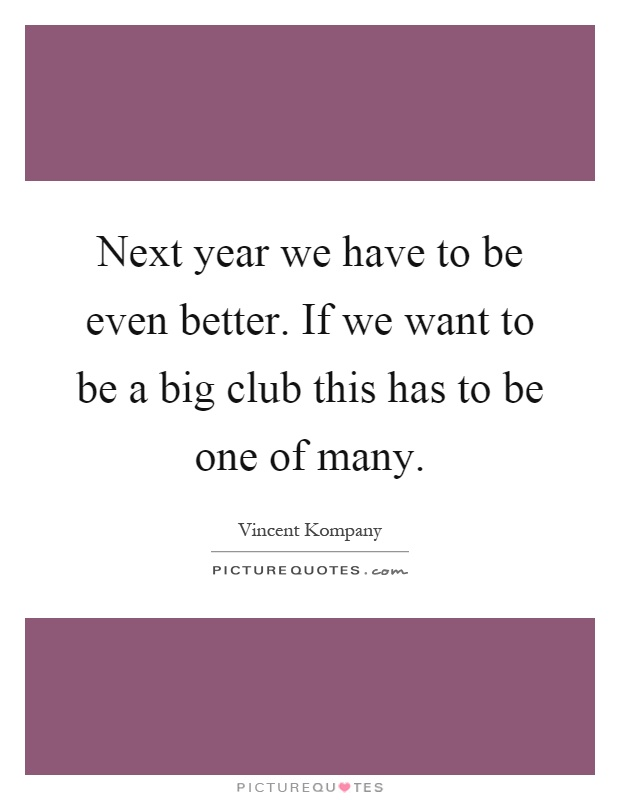 Next year we have to be even better. If we want to be a big club this has to be one of many Picture Quote #1