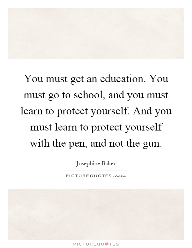You must get an education. You must go to school, and you must learn to protect yourself. And you must learn to protect yourself with the pen, and not the gun Picture Quote #1