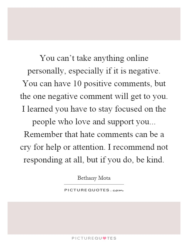 You can't take anything online personally, especially if it is negative. You can have 10 positive comments, but the one negative comment will get to you. I learned you have to stay focused on the people who love and support you... Remember that hate comments can be a cry for help or attention. I recommend not responding at all, but if you do, be kind Picture Quote #1