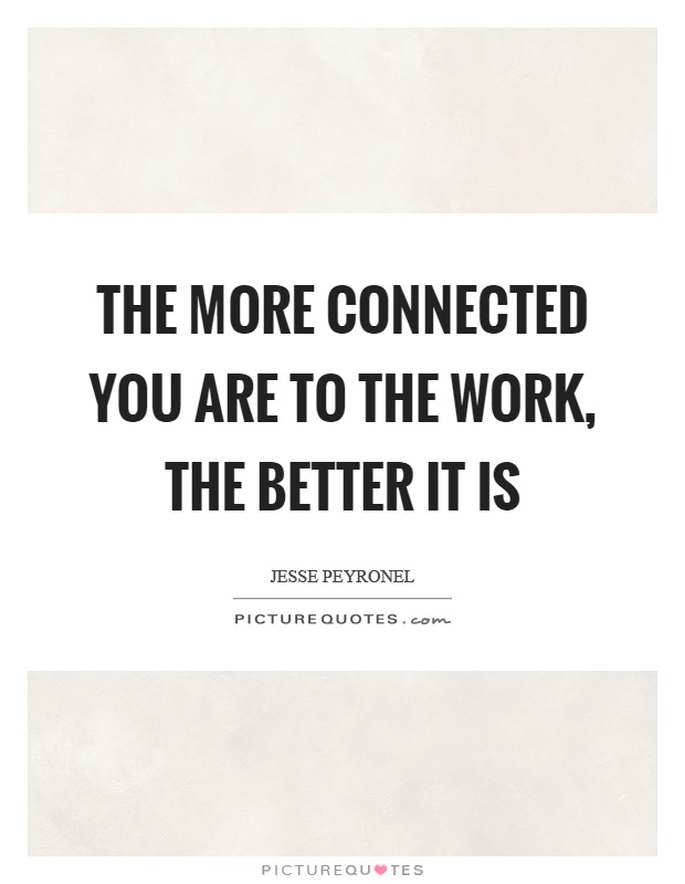The more connected you are to the work, the better it is Picture Quote #1