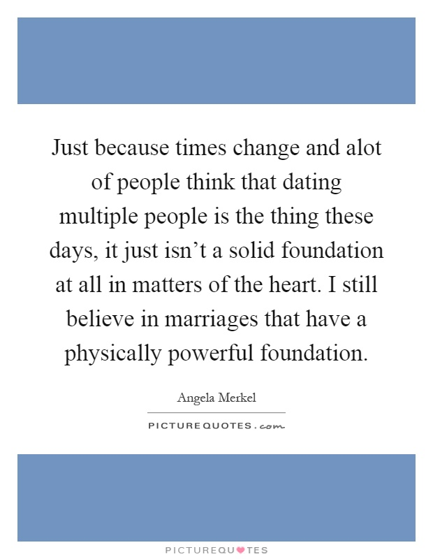 Just because times change and alot of people think that dating multiple people is the thing these days, it just isn't a solid foundation at all in matters of the heart. I still believe in marriages that have a physically powerful foundation Picture Quote #1