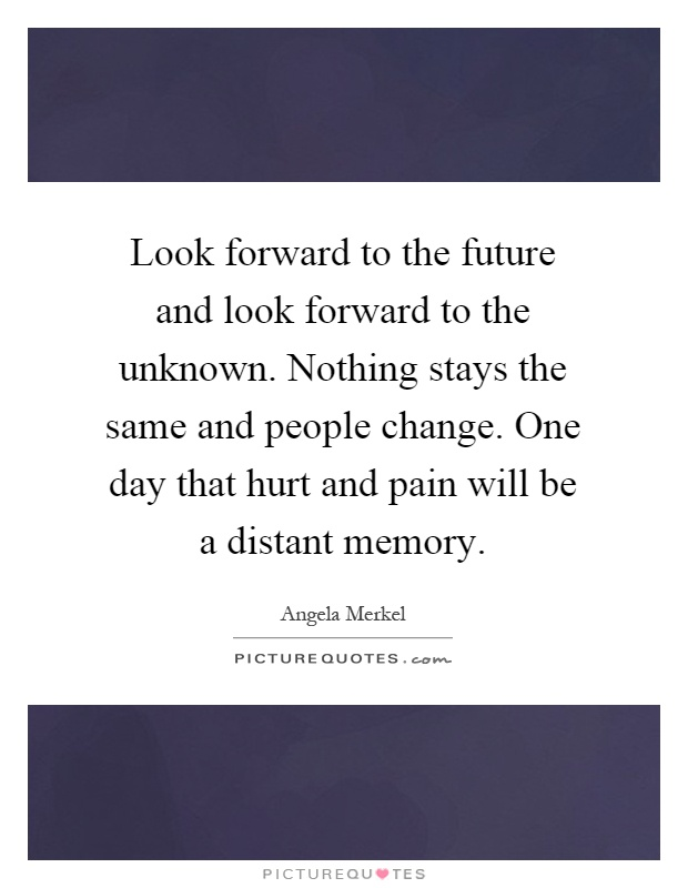 Look forward to the future and look forward to the unknown. Nothing stays the same and people change. One day that hurt and pain will be a distant memory Picture Quote #1