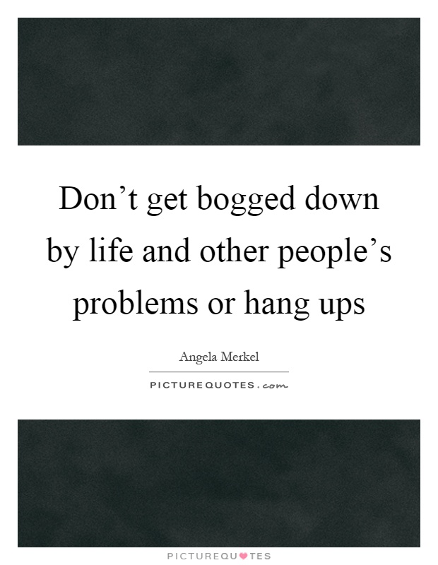Don't get bogged down by life and other people's problems or hang ups Picture Quote #1