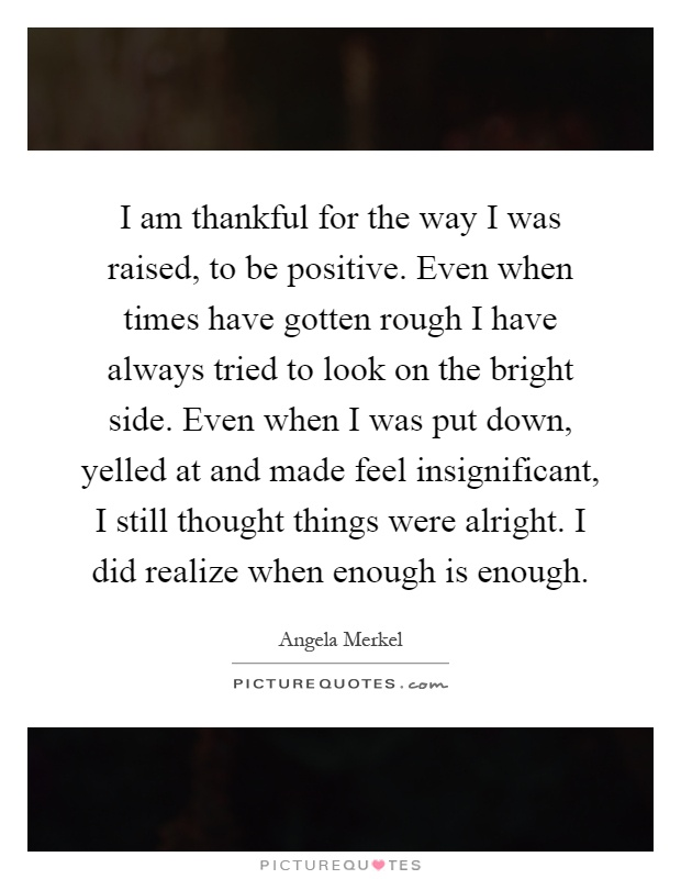 I am thankful for the way I was raised, to be positive. Even when times have gotten rough I have always tried to look on the bright side. Even when I was put down, yelled at and made feel insignificant, I still thought things were alright. I did realize when enough is enough Picture Quote #1