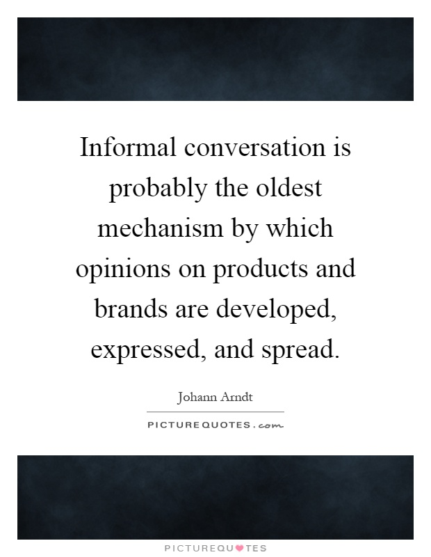 Informal conversation is probably the oldest mechanism by which opinions on products and brands are developed, expressed, and spread Picture Quote #1