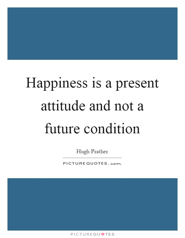 Happiness is a present attitude and not a future condition Picture Quote #1