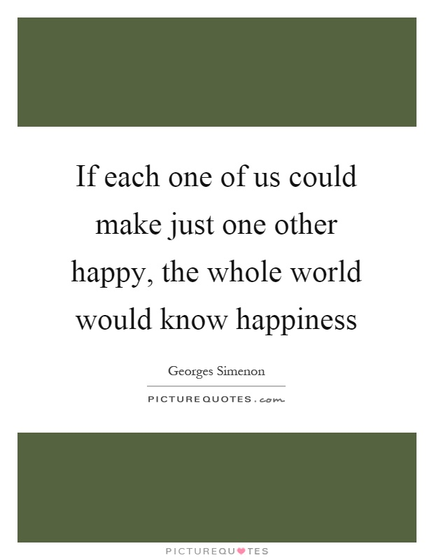 If each one of us could make just one other happy, the whole world would know happiness Picture Quote #1