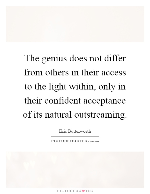 The genius does not differ from others in their access to the light within, only in their confident acceptance of its natural outstreaming Picture Quote #1