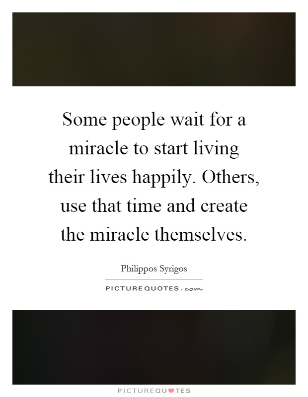 Some people wait for a miracle to start living their lives happily. Others, use that time and create the miracle themselves Picture Quote #1