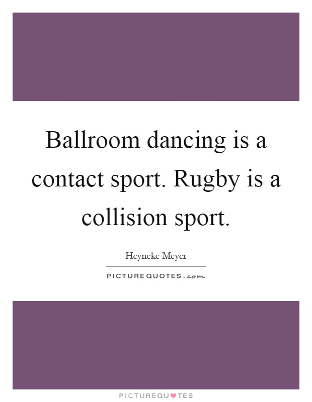 Ballroom dancing is a contact sport. Rugby is a collision sport Picture Quote #1