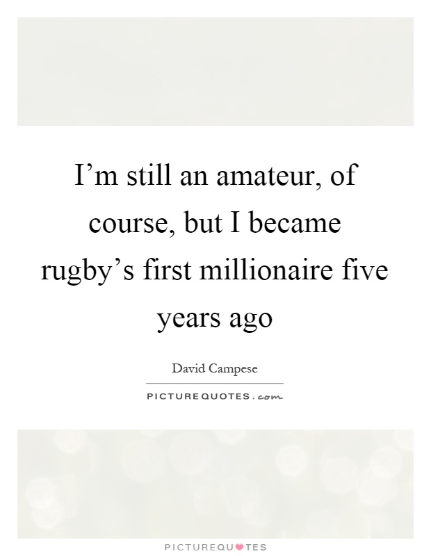 I'm still an amateur, of course, but I became rugby's first millionaire five years ago Picture Quote #1
