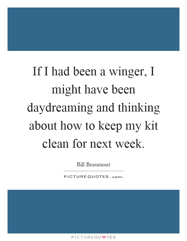 If I had been a winger, I might have been daydreaming and thinking about how to keep my kit clean for next week Picture Quote #1