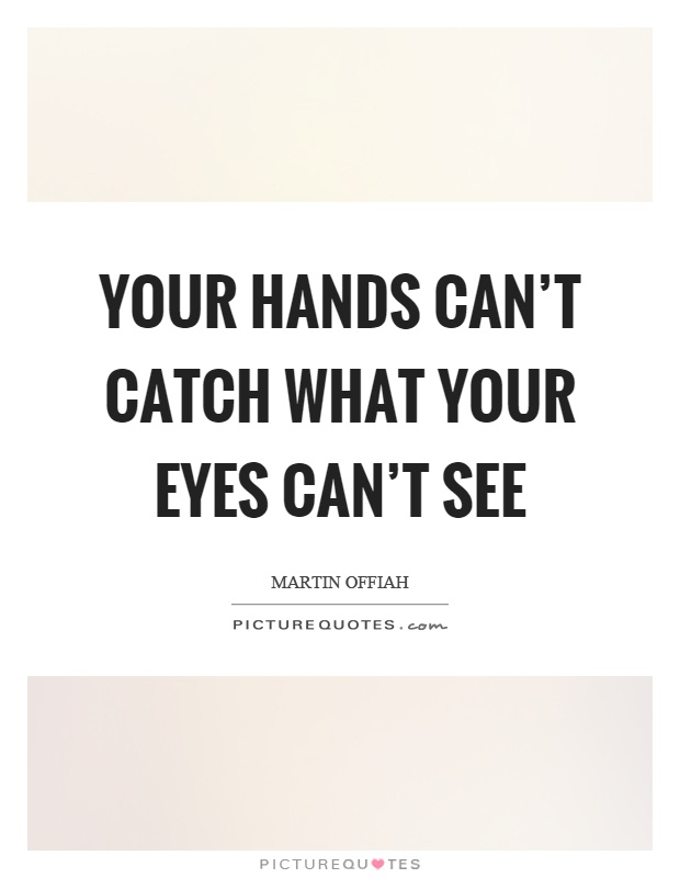 Your hands can't catch what your eyes can't see Picture Quote #1