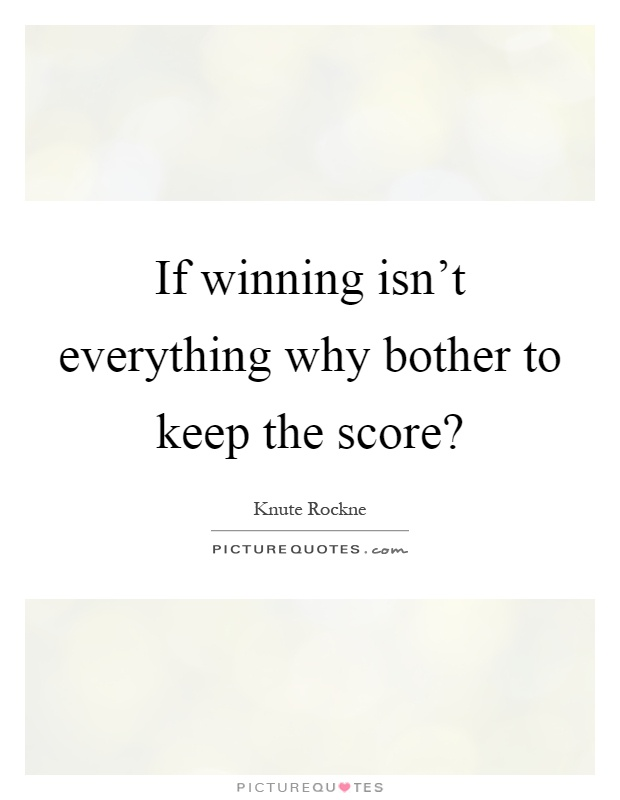 If winning isn't everything why bother to keep the score? Picture Quote #1